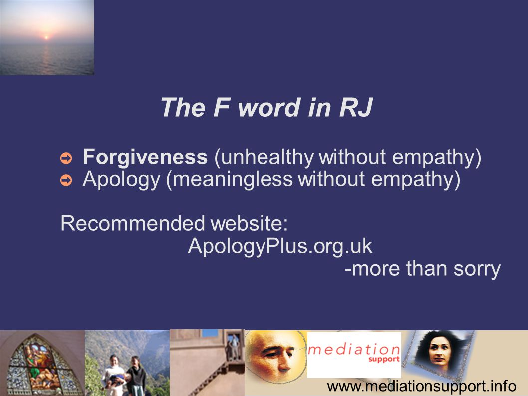 www.mediationsupport.info The F word in RJ ➲ Forgiveness (unhealthy without empathy) ➲ Apology (meaningless without empathy) Recommended website: Apol