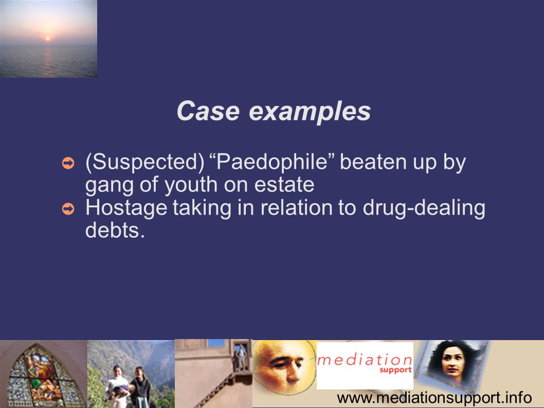 Case examples ➲ (Suspected) Paedophile beaten up by gang of youth on estate ➲ Hostage taking in relation to drug-dealing debts.