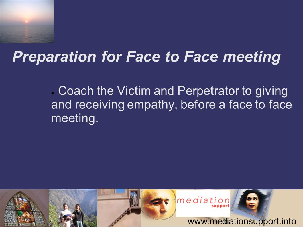 www.mediationsupport.info Preparation for Face to Face meeting ● Coach the Victim and Perpetrator to giving and receiving empathy, before a face to face meeting.