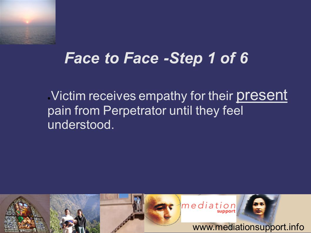 www.mediationsupport.info Face to Face -Step 1 of 6 ● Victim receives empathy for their present pain from Perpetrator until they feel understood.