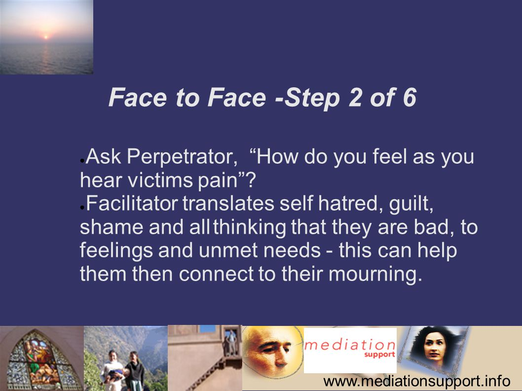 www.mediationsupport.info Face to Face -Step 2 of 6 ● Ask Perpetrator, How do you feel as you hear victims pain .