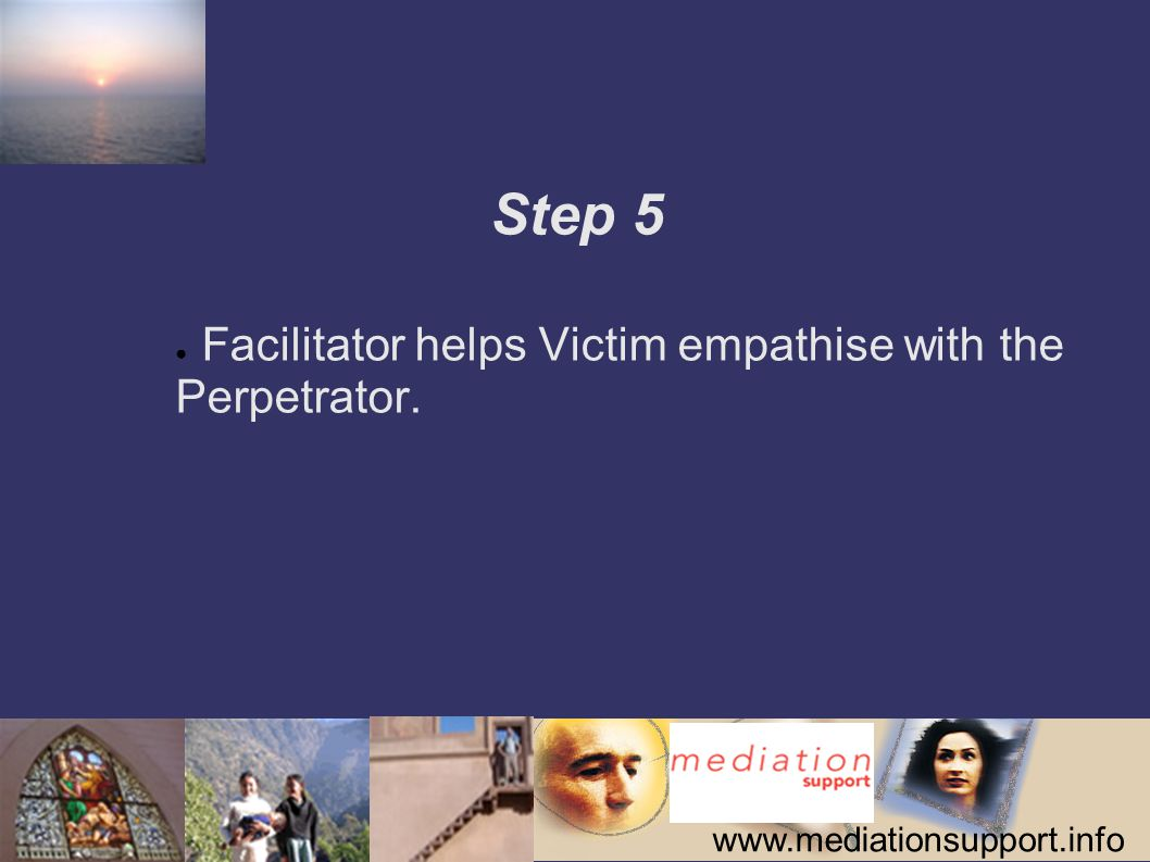 www.mediationsupport.info Step 5 ● Facilitator helps Victim empathise with the Perpetrator.