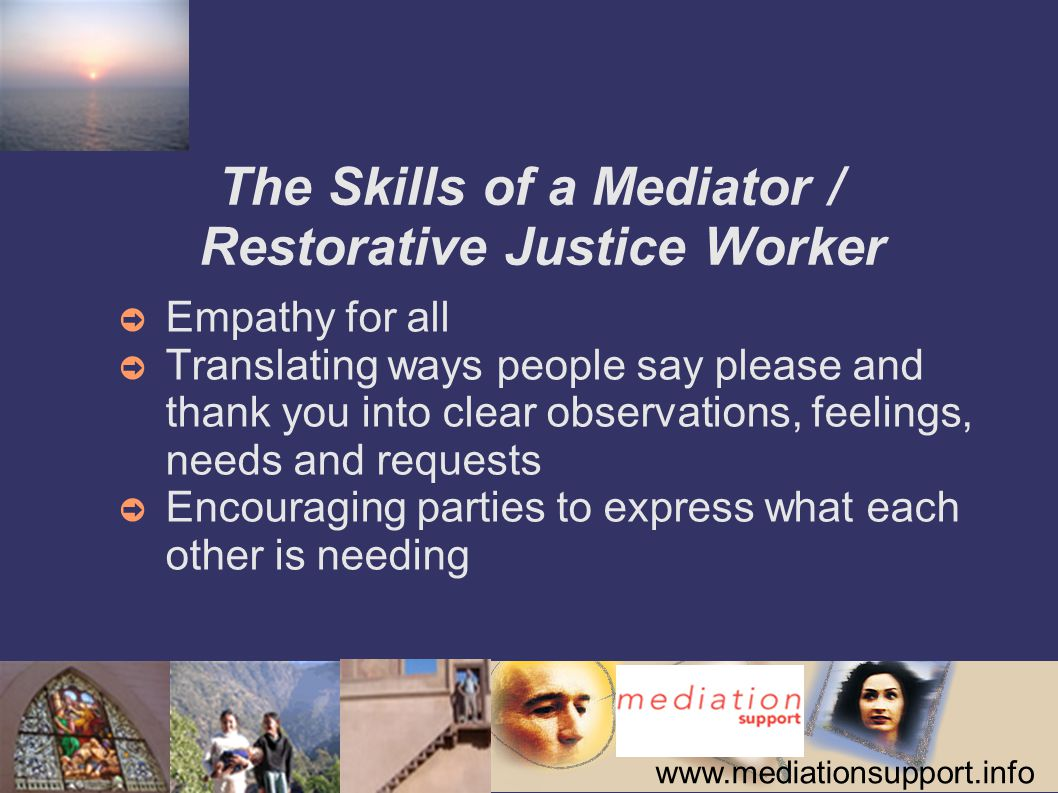 www.mediationsupport.info The Skills of a Mediator / Restorative Justice Worker ➲ Empathy for all ➲ Translating ways people say please and thank you into clear observations, feelings, needs and requests ➲ Encouraging parties to express what each other is needing