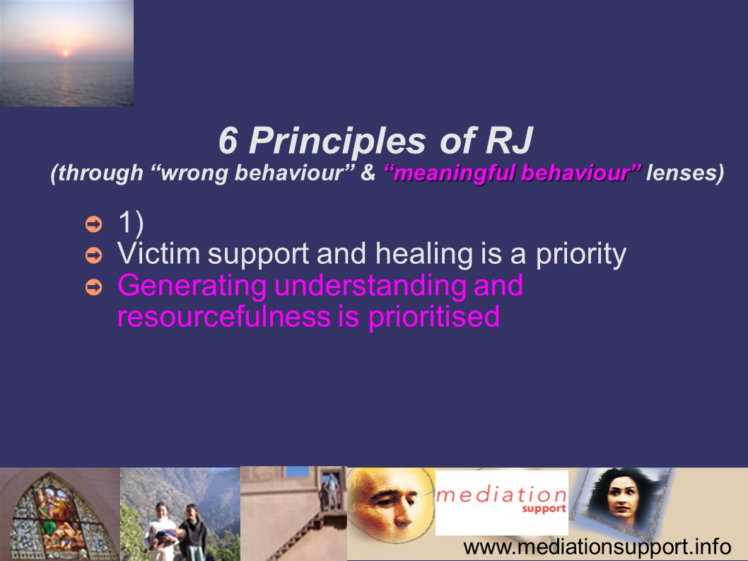 www.mediationsupport.info meaningful behaviour 6 Principles of RJ (through wrong behaviour & meaningful behaviour lenses) ➲ 2) ➲ Offenders take responsibility for what they have done ➲ Taking responsibility for one s actions and needs is key
