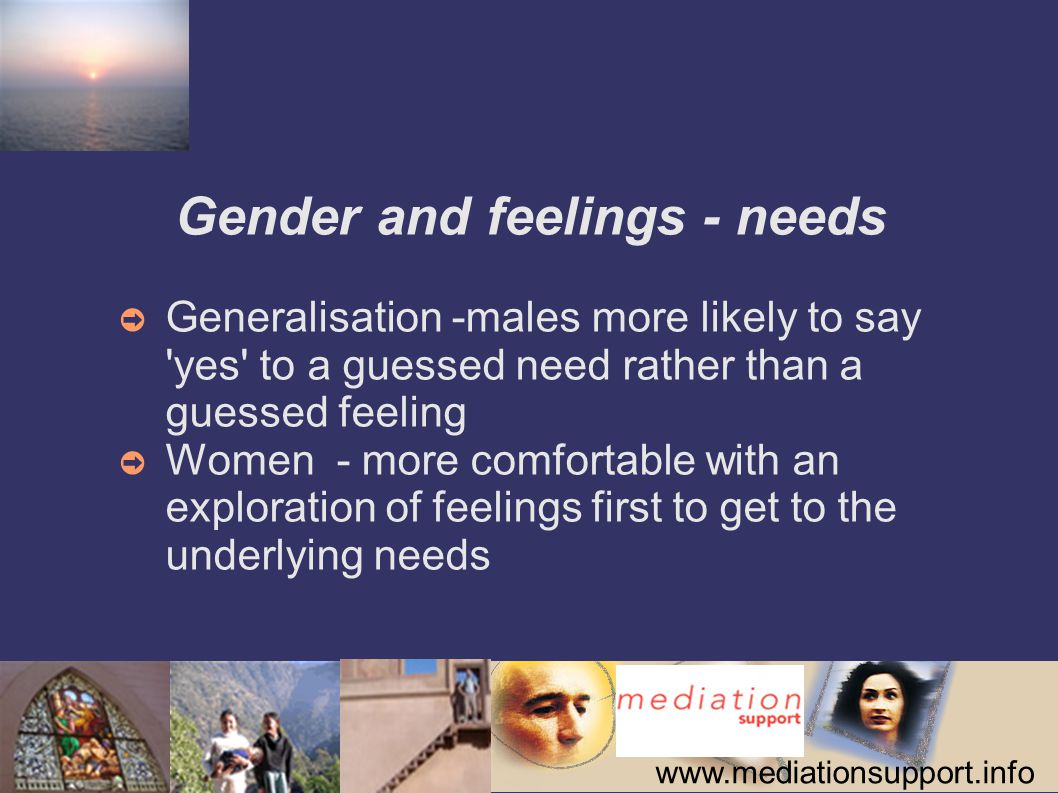 www.mediationsupport.info Gender and feelings - needs ➲ Generalisation -males more likely to say yes to a guessed need rather than a guessed feeling ➲ Women - more comfortable with an exploration of feelings first to get to the underlying needs