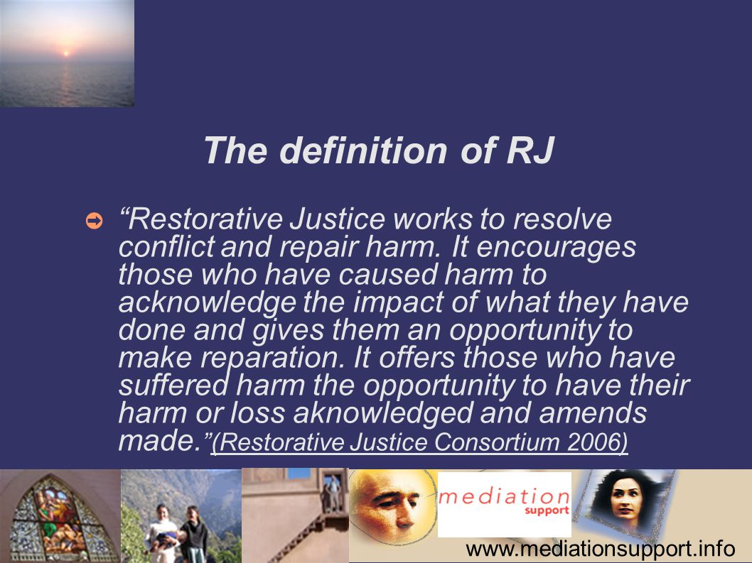 www.mediationsupport.info The definition of RJ ➲ Restorative Justice works to resolve conflict and repair harm.