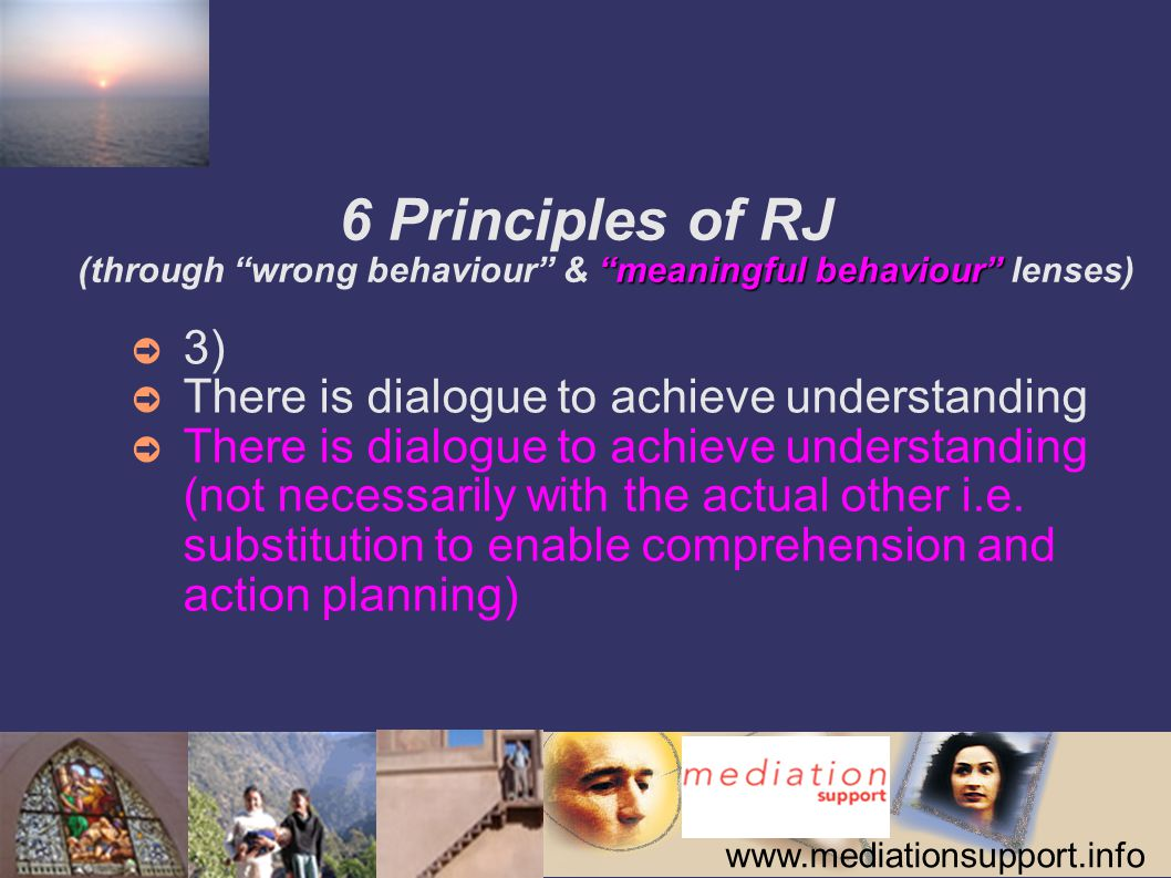 www.mediationsupport.info meaningful behaviour 6 Principles of RJ (through wrong behaviour & meaningful behaviour lenses) ➲ 3) ➲ There is dialogue to achieve understanding ➲ There is dialogue to achieve understanding (not necessarily with the actual other i.e.