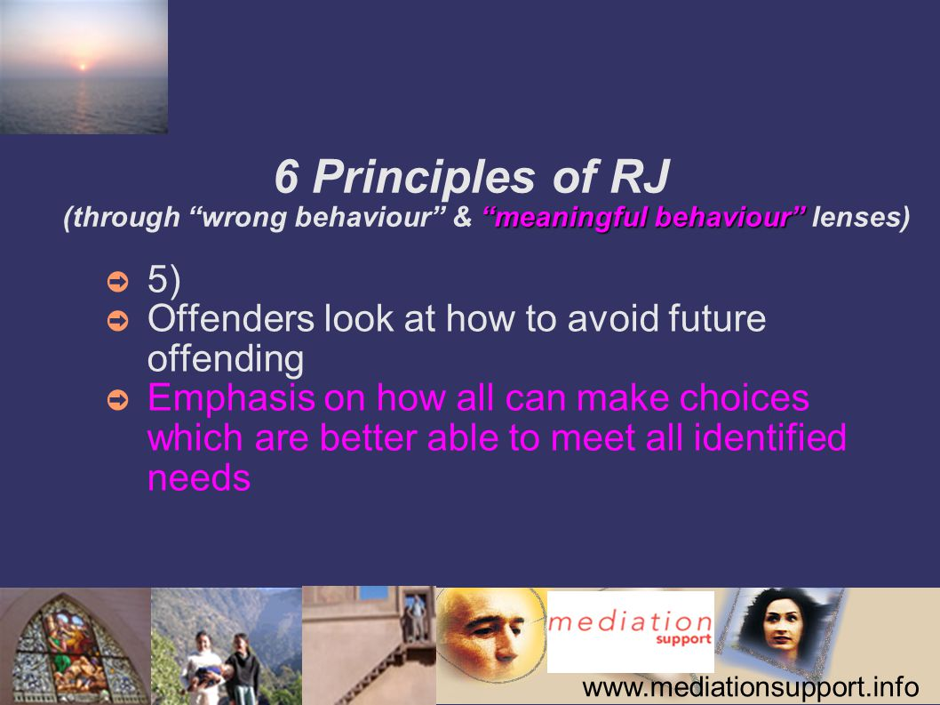 www.mediationsupport.info meaningful behaviour 6 Principles of RJ (through wrong behaviour & meaningful behaviour lenses) ➲ 5) ➲ Offenders look at how to avoid future offending ➲ Emphasis on how all can make choices which are better able to meet all identified needs