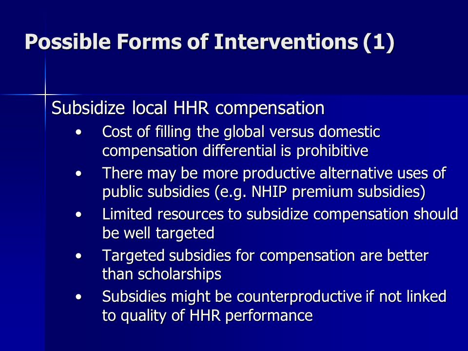 Possible Forms of Interventions (1) Subsidize local HHR compensation Cost of filling the global versus domestic compensation differential is prohibitiveCost of filling the global versus domestic compensation differential is prohibitive There may be more productive alternative uses of public subsidies (e.g.