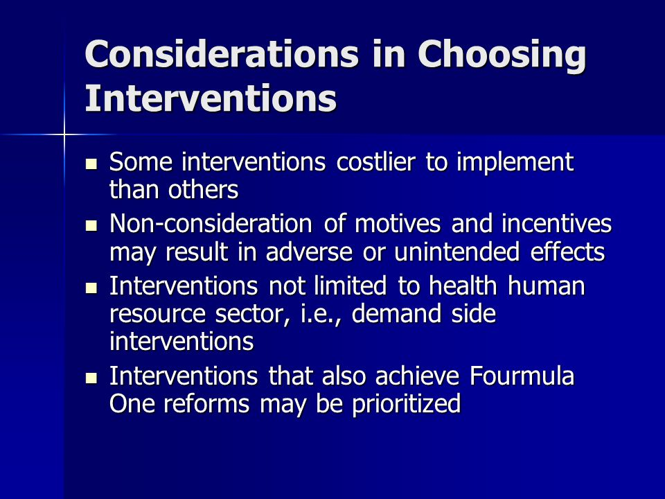 Considerations in Choosing Interventions Some interventions costlier to implement than others Some interventions costlier to implement than others Non-consideration of motives and incentives may result in adverse or unintended effects Non-consideration of motives and incentives may result in adverse or unintended effects Interventions not limited to health human resource sector, i.e., demand side interventions Interventions not limited to health human resource sector, i.e., demand side interventions Interventions that also achieve Fourmula One reforms may be prioritized Interventions that also achieve Fourmula One reforms may be prioritized