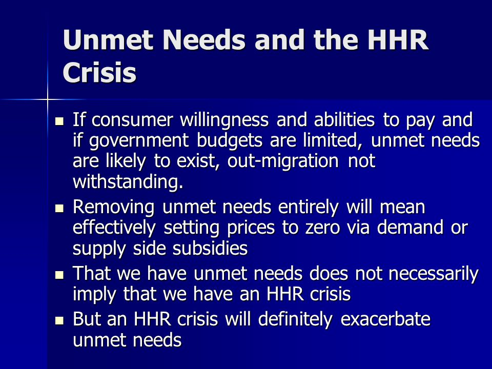 Unmet Needs and the HHR Crisis If consumer willingness and abilities to pay and if government budgets are limited, unmet needs are likely to exist, out-migration not withstanding.