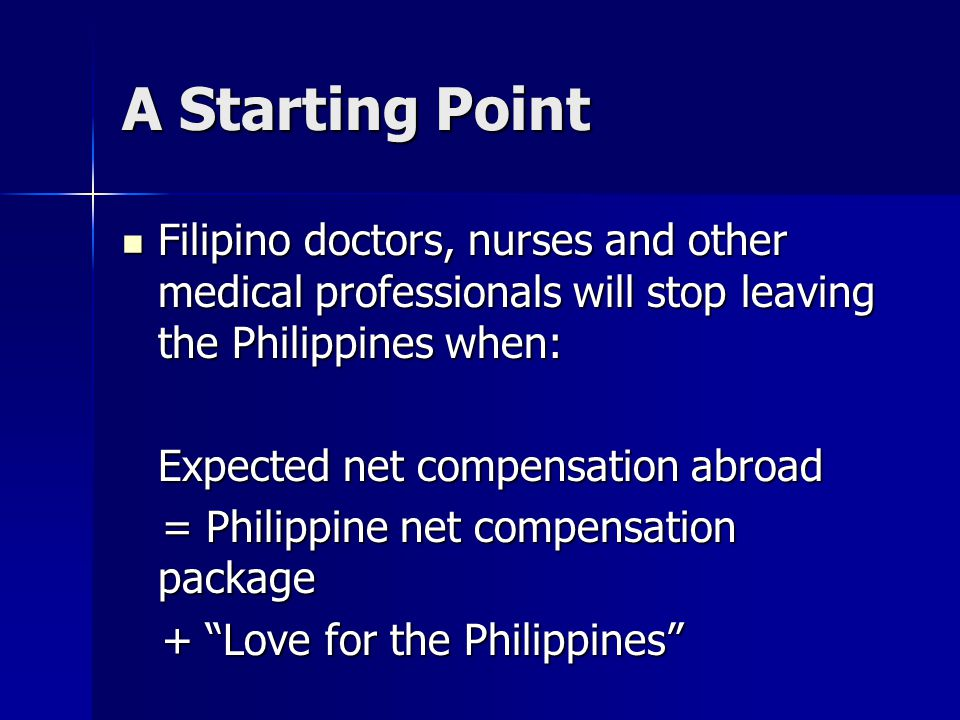 A Starting Point Filipino doctors, nurses and other medical professionals will stop leaving the Philippines when: Filipino doctors, nurses and other medical professionals will stop leaving the Philippines when: Expected net compensation abroad = Philippine net compensation package = Philippine net compensation package + Love for the Philippines + Love for the Philippines
