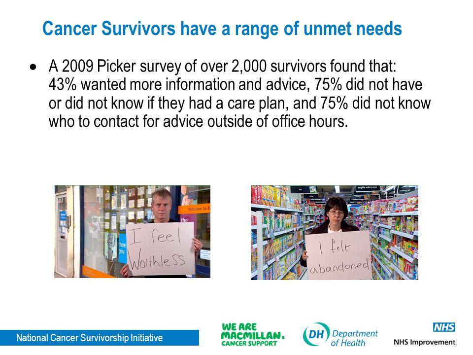 National Cancer Survivorship Initiative Cancer Survivors have a range of unmet needs  A 2009 Picker survey of over 2,000 survivors found that: 43% wa