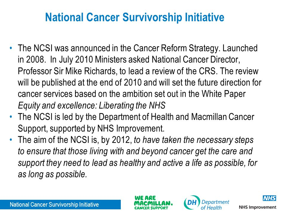 National Cancer Survivorship Initiative The NCSI was announced in the Cancer Reform Strategy. Launched in 2008. In July 2010 Ministers asked National