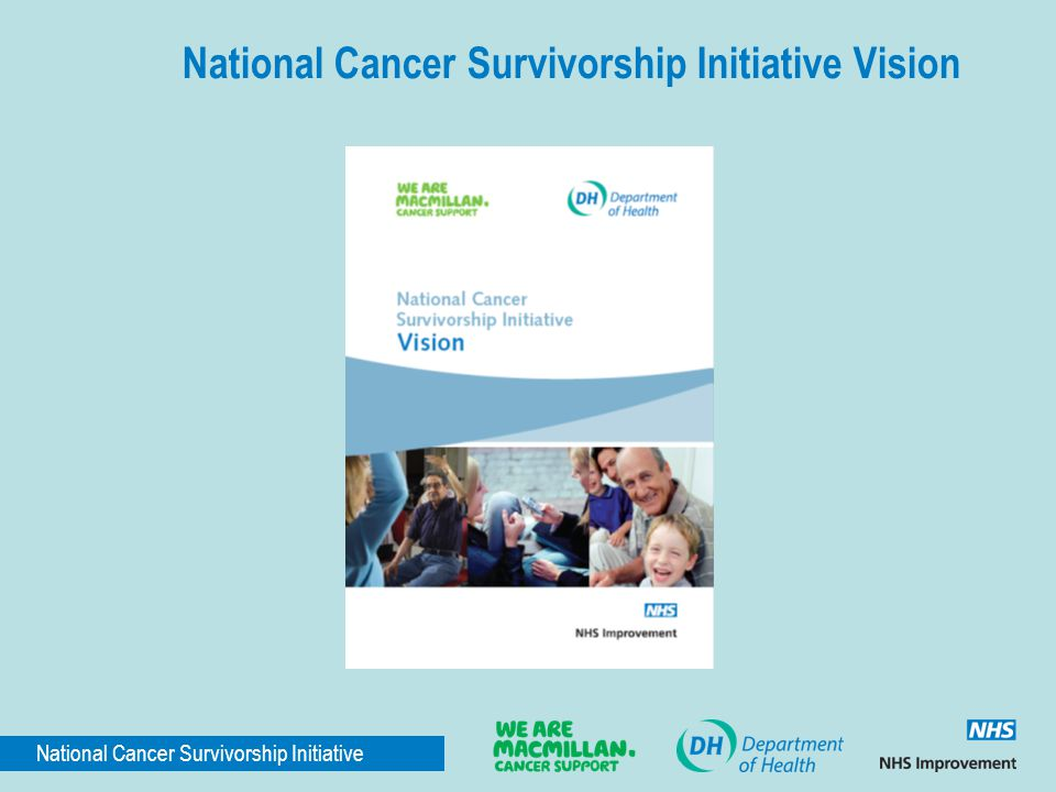National Cancer Survivorship Initiative National Cancer Survivorship Initiative Vision The NCSI Vision Document (published 19 January 2010) set out the initiative's vision for improved cancer care: People living with and beyond cancer have a personalised assessment and care plan and are empowered to manage their condition, based on their needs and preferences.