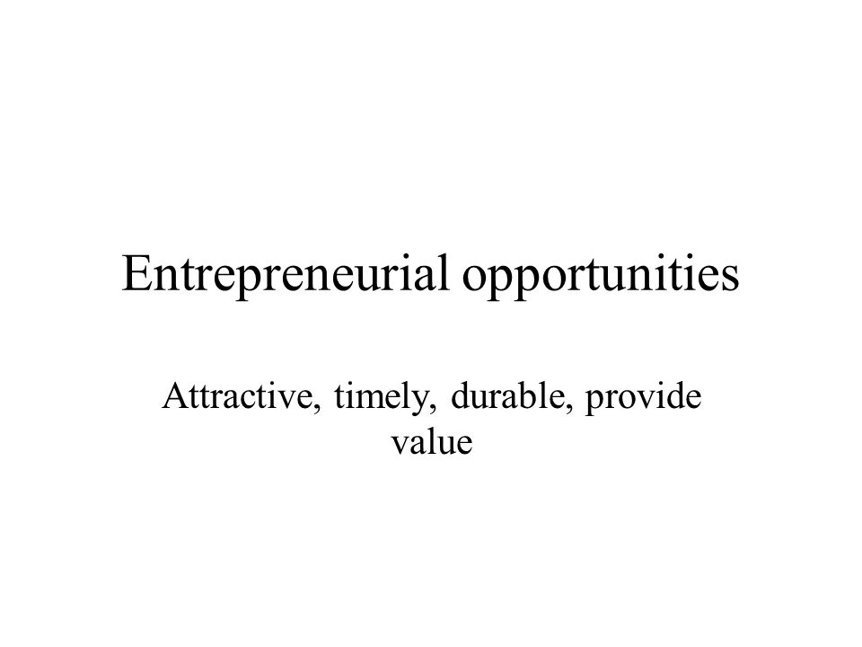 Entrepreneurial opportunities Attractive, timely, durable, provide value