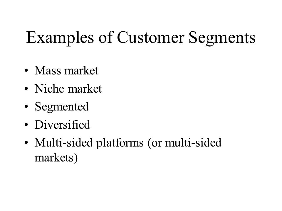 Examples of Customer Segments Mass market Niche market Segmented Diversified Multi-sided platforms (or multi-sided markets)