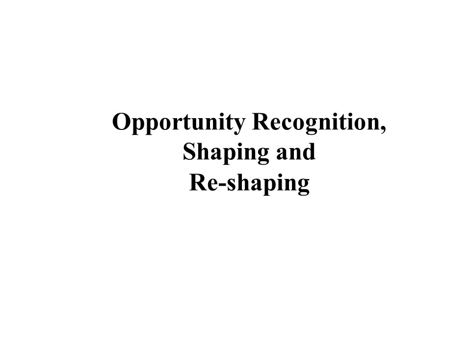 Opportunity Recognition, Shaping and Re-shaping