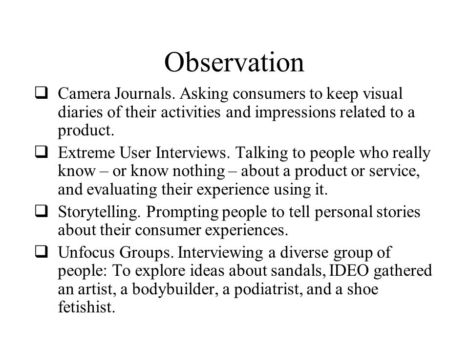 Observation  Camera Journals. Asking consumers to keep visual diaries of their activities and impressions related to a product.  Extreme User Interv