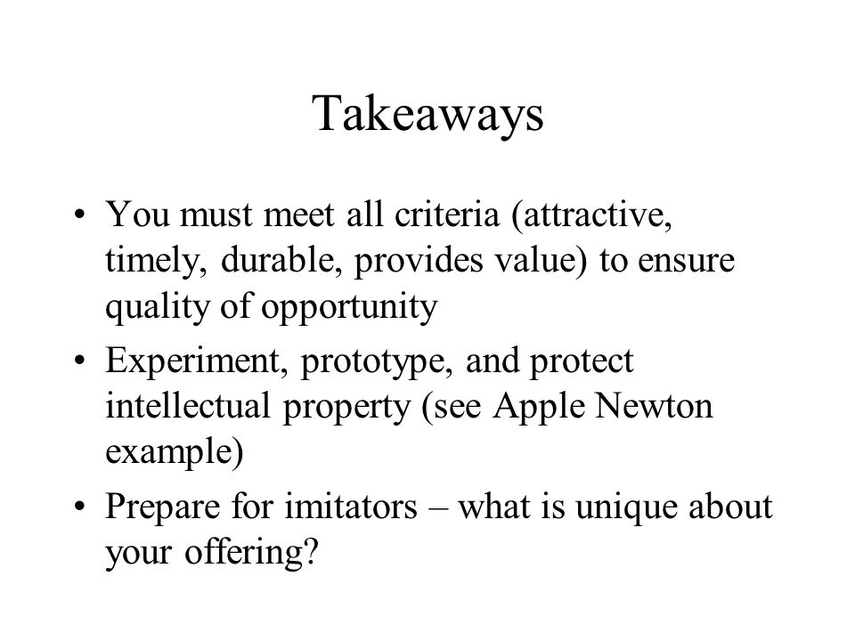 Takeaways You must meet all criteria (attractive, timely, durable, provides value) to ensure quality of opportunity Experiment, prototype, and protect