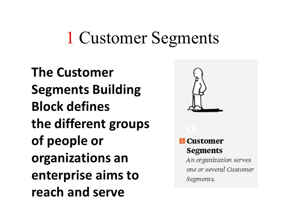 1 Customer Segments The Customer Segments Building Block defines the different groups of people or organizations an enterprise aims to reach and serve