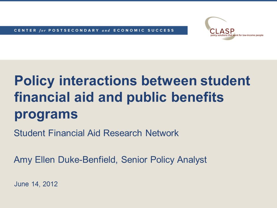 Policy interactions between student financial aid and public benefits programs Student Financial Aid Research Network Amy Ellen Duke-Benfield, Senior Policy Analyst June 14, 2012