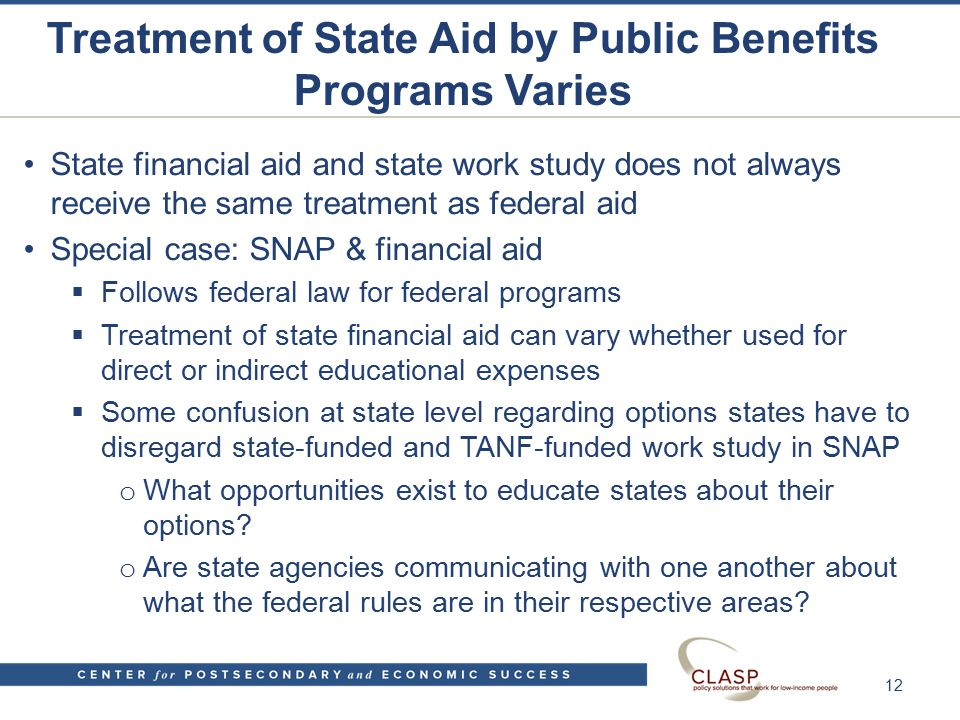 Treatment of State Aid by Public Benefits Programs Varies State financial aid and state work study does not always receive the same treatment as federal aid Special case: SNAP & financial aid  Follows federal law for federal programs  Treatment of state financial aid can vary whether used for direct or indirect educational expenses  Some confusion at state level regarding options states have to disregard state-funded and TANF-funded work study in SNAP o What opportunities exist to educate states about their options.