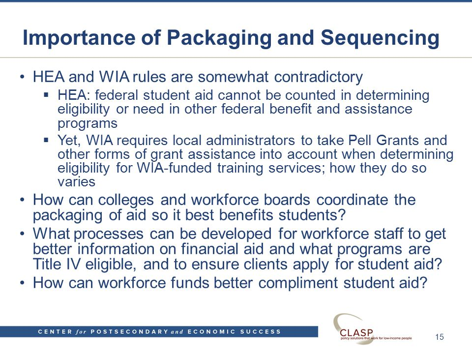 Importance of Packaging and Sequencing HEA and WIA rules are somewhat contradictory  HEA: federal student aid cannot be counted in determining eligibility or need in other federal benefit and assistance programs  Yet, WIA requires local administrators to take Pell Grants and other forms of grant assistance into account when determining eligibility for WIA-funded training services; how they do so varies How can colleges and workforce boards coordinate the packaging of aid so it best benefits students.