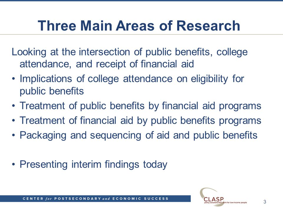 Three Main Areas of Research Looking at the intersection of public benefits, college attendance, and receipt of financial aid Implications of college attendance on eligibility for public benefits Treatment of public benefits by financial aid programs Treatment of financial aid by public benefits programs Packaging and sequencing of aid and public benefits Presenting interim findings today 3