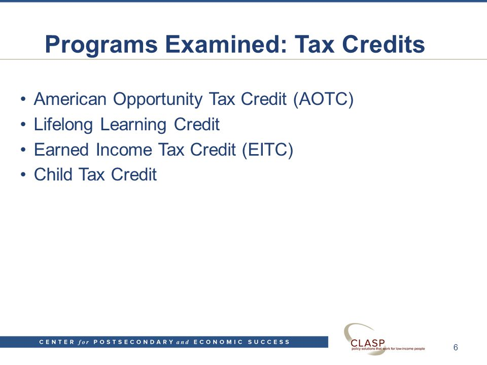 Programs Examined: Tax Credits American Opportunity Tax Credit (AOTC) Lifelong Learning Credit Earned Income Tax Credit (EITC) Child Tax Credit 6
