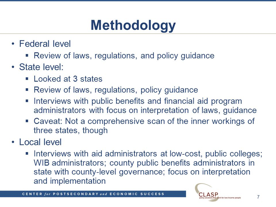 Methodology Federal level  Review of laws, regulations, and policy guidance State level:  Looked at 3 states  Review of laws, regulations, policy guidance  Interviews with public benefits and financial aid program administrators with focus on interpretation of laws, guidance  Caveat: Not a comprehensive scan of the inner workings of three states, though Local level  Interviews with aid administrators at low-cost, public colleges; WIB administrators; county public benefits administrators in state with county-level governance; focus on interpretation and implementation 7