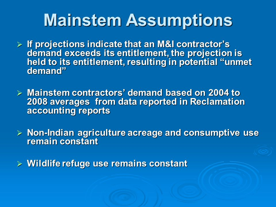 Mainstem Assumptions  If projections indicate that an M&I contractor's demand exceeds its entitlement, the projection is held to its entitlement, resulting in potential unmet demand  Mainstem contractors' demand based on 2004 to 2008 averages from data reported in Reclamation accounting reports  Non-Indian agriculture acreage and consumptive use remain constant  Wildlife refuge use remains constant