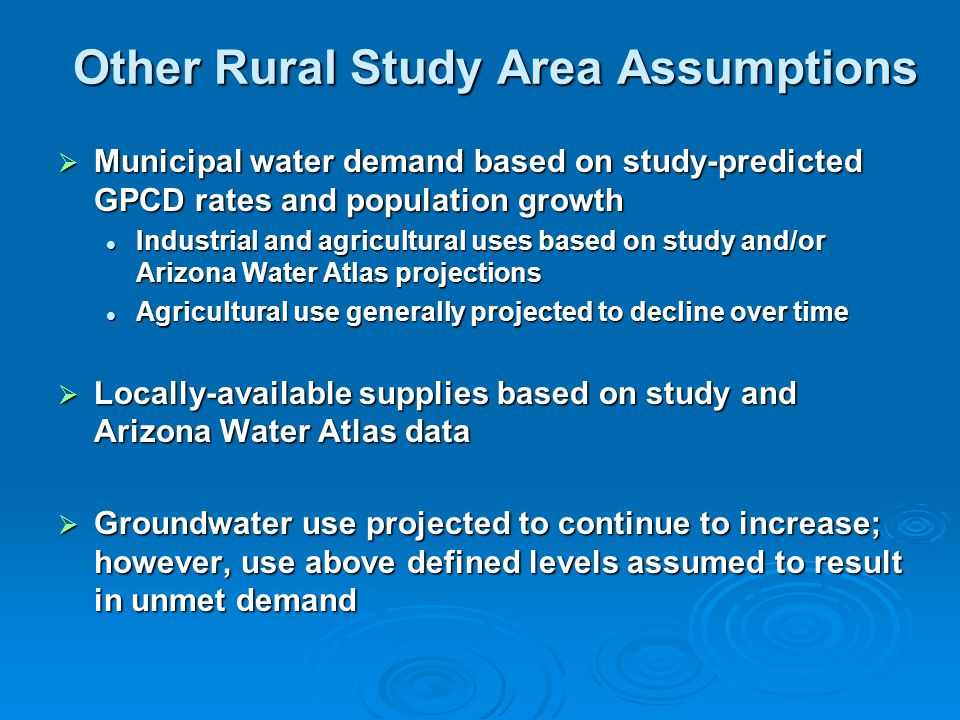Other Rural Study Area Assumptions  Municipal water demand based on study-predicted GPCD rates and population growth Industrial and agricultural uses based on study and/or Arizona Water Atlas projections Industrial and agricultural uses based on study and/or Arizona Water Atlas projections Agricultural use generally projected to decline over time Agricultural use generally projected to decline over time  Locally-available supplies based on study and Arizona Water Atlas data  Groundwater use projected to continue to increase; however, use above defined levels assumed to result in unmet demand