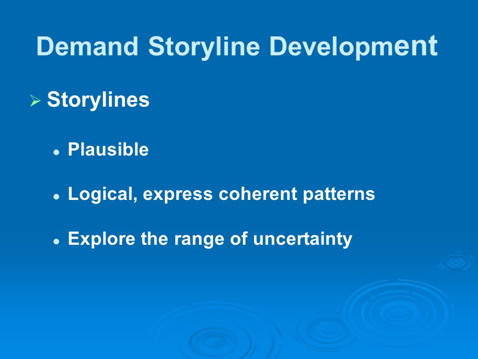 Demand Storyline Developm ent   Storylines Plausible Logical, express coherent patterns Explore the range of uncertainty