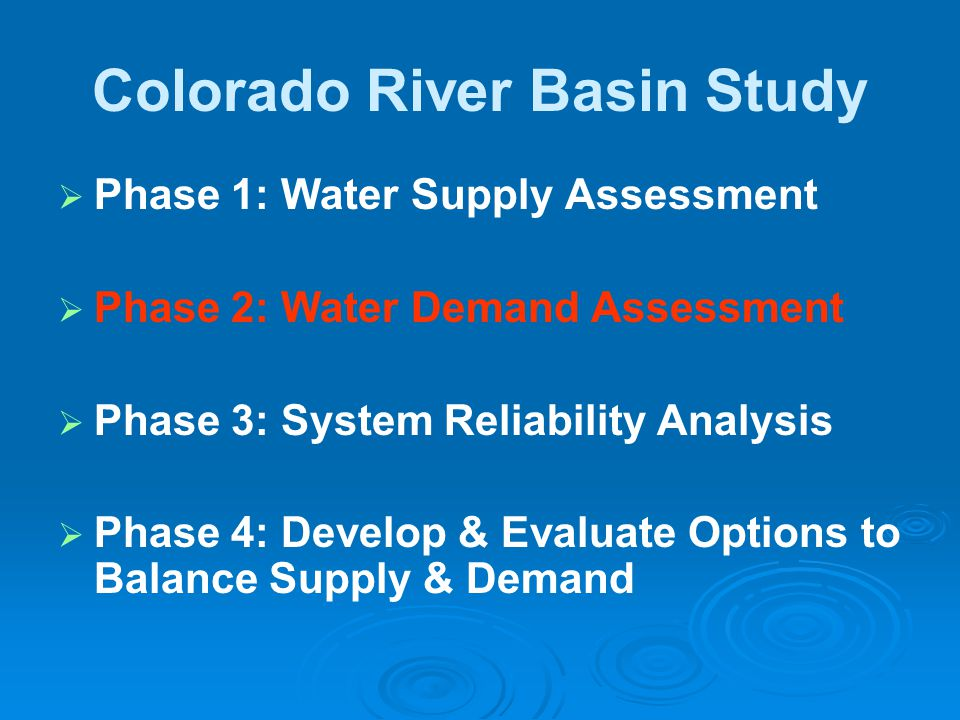 Colorado River Basin Study   Phase 1: Water Supply Assessment   Phase 2: Water Demand Assessment   Phase 3: System Reliability Analysis   Phase 4: Develop & Evaluate Options to Balance Supply & Demand