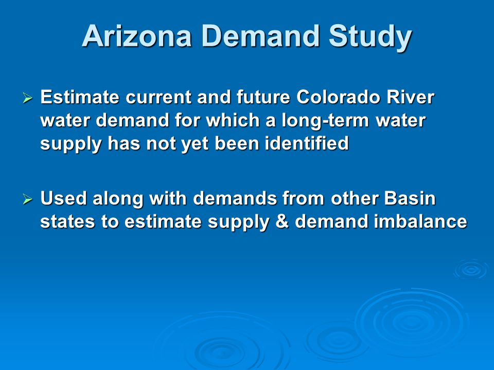 Arizona Demand Study  Estimate current and future Colorado River water demand for which a long-term water supply has not yet been identified  Used along with demands from other Basin states to estimate supply & demand imbalance