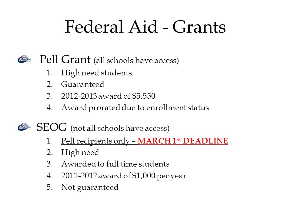 Federal Aid - Grants Pell Grant (all schools have access) 1.High need students 2.Guaranteed 3.2012-2013 award of $5,550 4.Award prorated due to enrollment status SEOG (not all schools have access) 1.Pell recipients only – MARCH 1 st DEADLINE 2.High need 3.Awarded to full time students 4.2011-2012 award of $1,000 per year 5.Not guaranteed