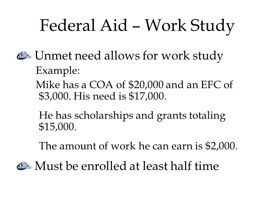 Federal Aid – Work Study Unmet need allows for work study Example: Mike has a COA of $20,000 and an EFC of $3,000.
