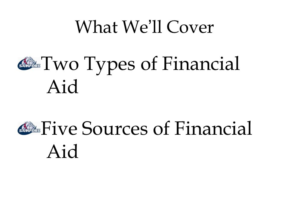 What We'll Cover Two Types of Financial Aid Five Sources of Financial Aid