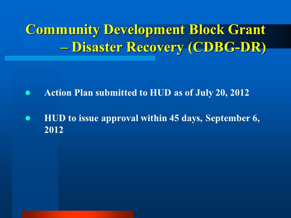 Community Development Block Grant – Disaster Recovery (CDBG-DR) Action Plan submitted to HUD as of July 20, 2012 HUD to issue approval within 45 days,