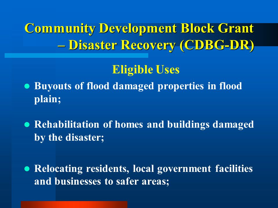 Community Development Block Grant – Disaster Recovery (CDBG-DR) Eligible Uses Buyouts of flood damaged properties in flood plain; Rehabilitation of ho