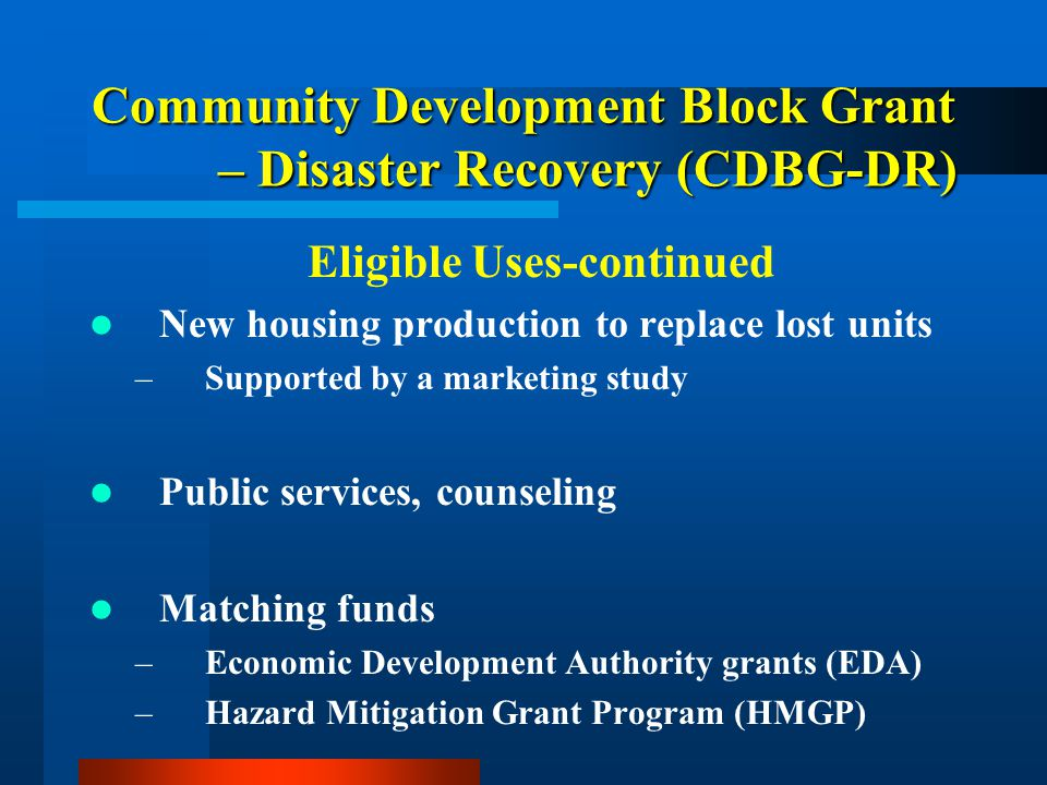 Community Development Block Grant – Disaster Recovery (CDBG-DR) Eligible Uses-continued New housing production to replace lost units –Supported by a m