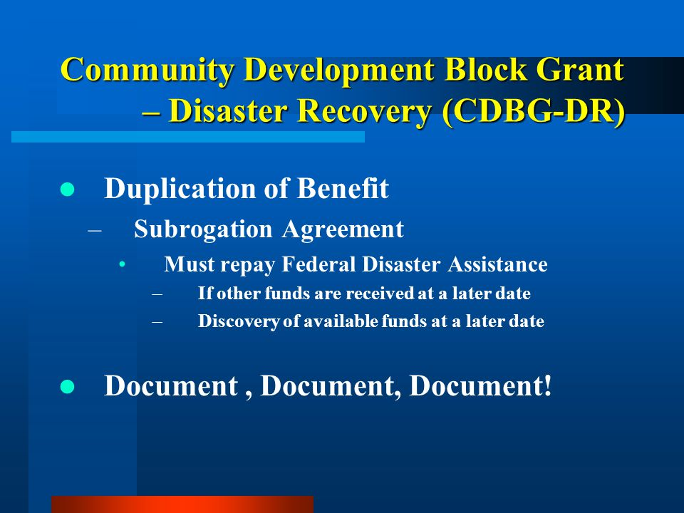 Community Development Block Grant – Disaster Recovery (CDBG-DR) Duplication of Benefit –Subrogation Agreement Must repay Federal Disaster Assistance –
