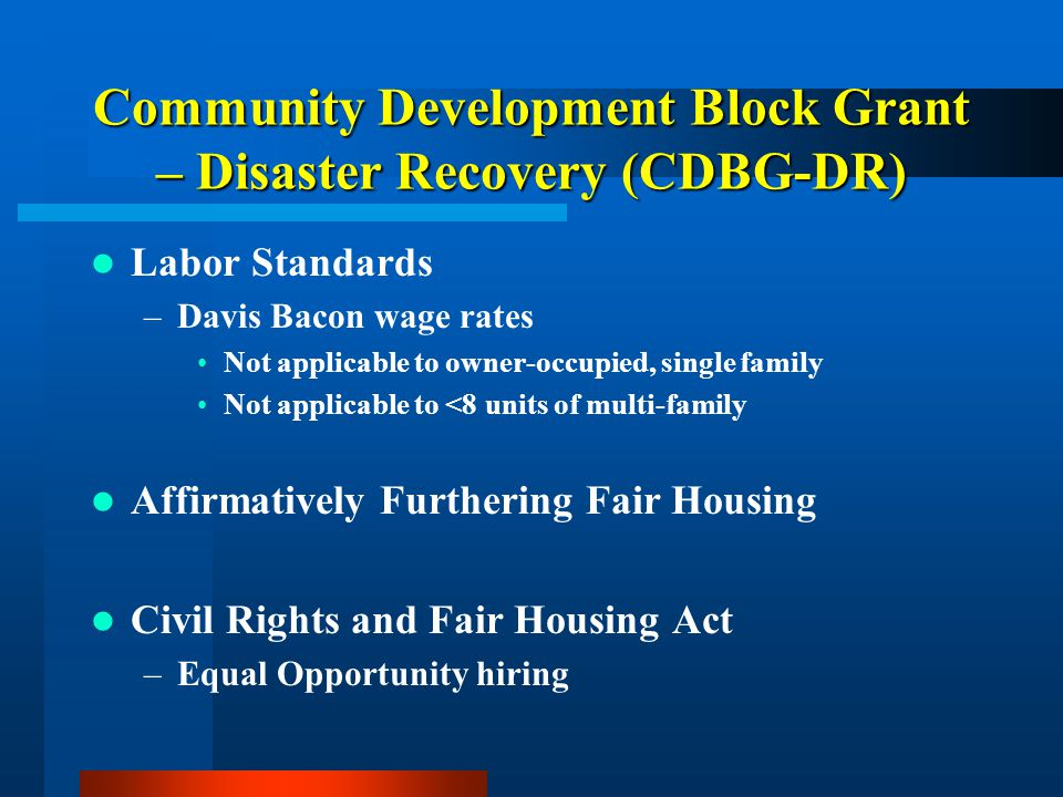 Community Development Block Grant – Disaster Recovery (CDBG-DR) Labor Standards –Davis Bacon wage rates Not applicable to owner-occupied, single famil
