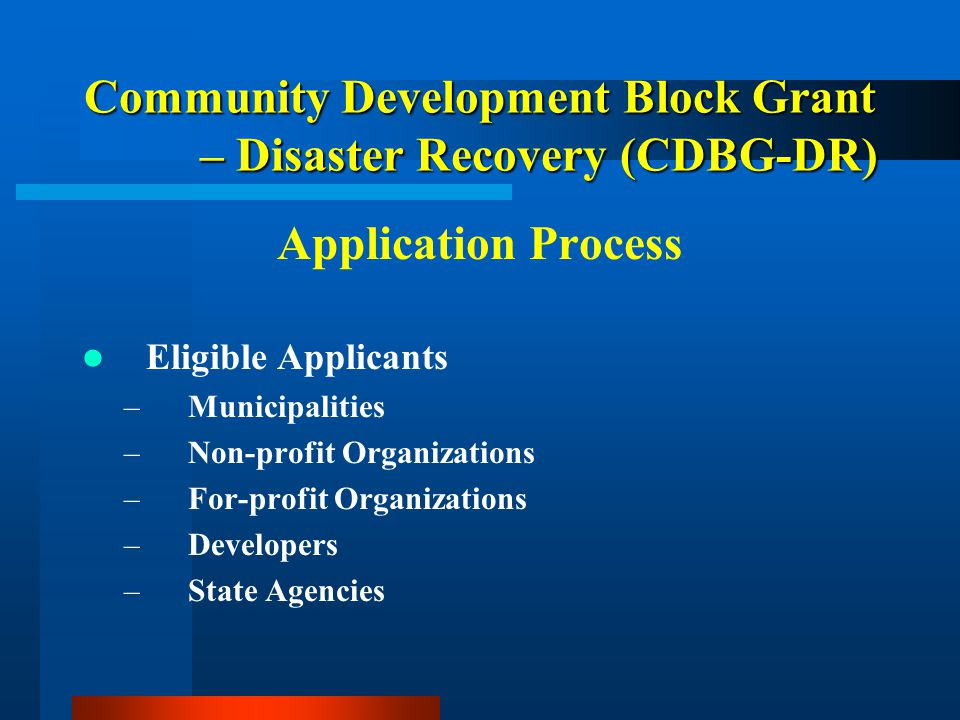 Community Development Block Grant – Disaster Recovery (CDBG-DR) Application Process Eligible Applicants –Municipalities –Non-profit Organizations –For