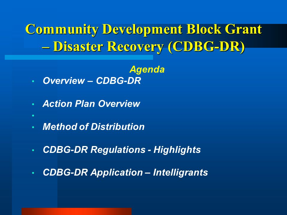 Community Development Block Grant – Disaster Recovery (CDBG-DR) Competitive Grants Economic Recovery $3,000,000 Businesses, Farms, Nonprofits Housing $1,750,000 Replacement Housing, Mobile Home Park Replacement, Mitigation Municipal Infrastructure $2,250,000 Projects not eligible for FEMA Public Assistance Planning $1,000,000 Project Feasibility and Development