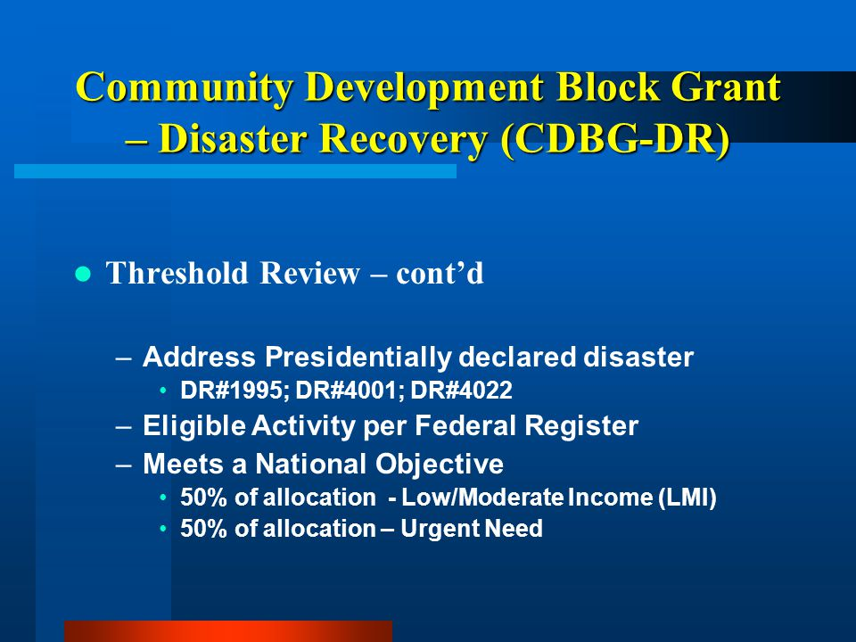 Community Development Block Grant – Disaster Recovery (CDBG-DR) Threshold Review – cont'd –Address Presidentially declared disaster DR#1995; DR#4001;