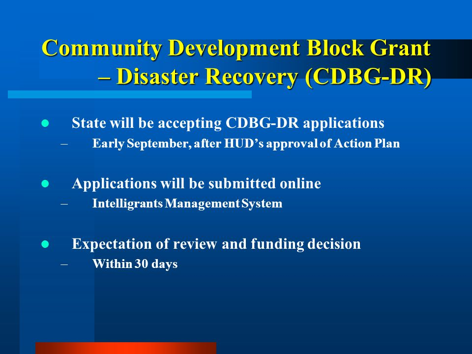 Community Development Block Grant – Disaster Recovery (CDBG-DR) State will be accepting CDBG-DR applications –Early September, after HUD's approval of