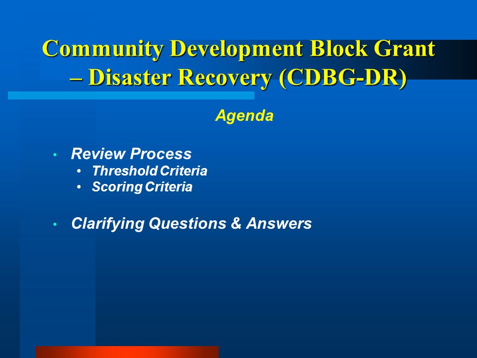 Community Development Block Grant – Disaster Recovery (CDBG-DR) Eligible Uses Buyouts of flood damaged properties in flood plain; Rehabilitation of homes and buildings damaged by the disaster; Relocating residents, local government facilities and businesses to safer areas;