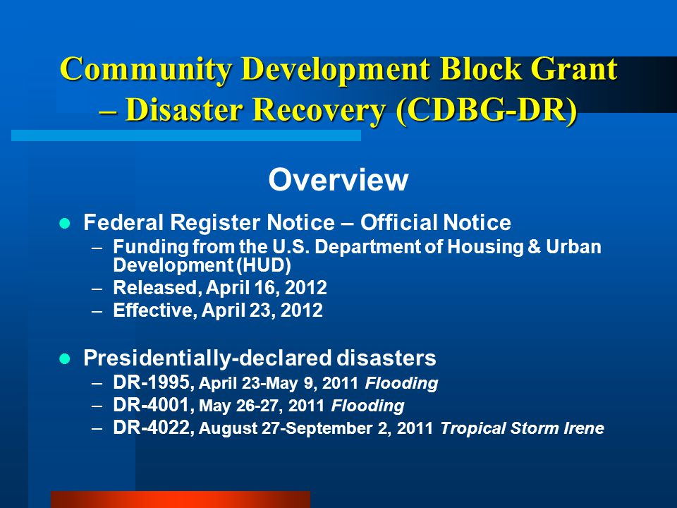 Community Development Block Grant – Disaster Recovery (CDBG-DR) Upcoming Trainings – Application Workshops –Municipalities, Developers, Non-Profits, Businesses September 11, 2012 – Brandon Town Hall – 1-4pm September 12, 2012 – Williamsville Hall – 1-4pm September 20, 2012 - Waterbury St.